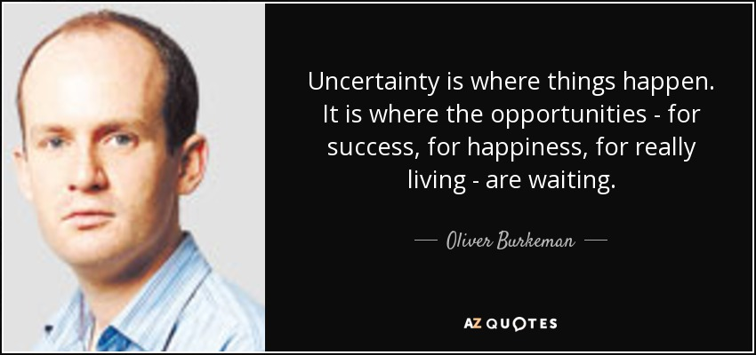 quote-uncertainty-is-where-things-happen-it-is-where-the-opportunities-for-success-for-happiness-oliver-burkeman-79-81-41
